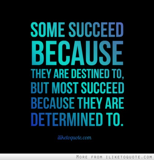 Some succeed because they are destined to, but most succeed because they are determined to.