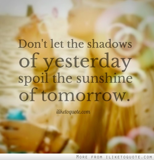 Don't let the shadows of yesterday spoil the sunshine of tomorrow.