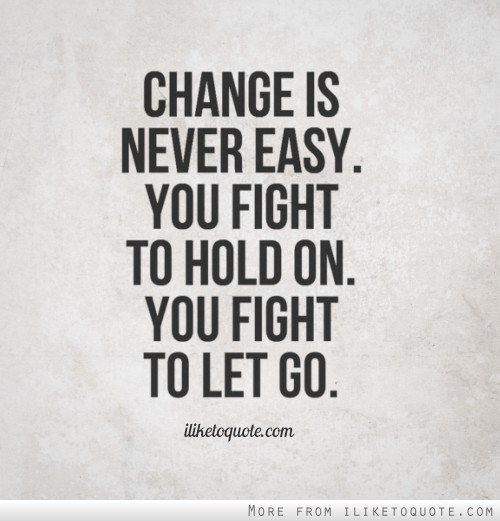 Change Is Never Easy You Fight To Hold On You Fight To