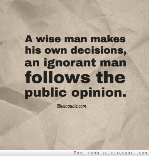 A wise man makes his own decisions, an ignorant man follows the public opinion.