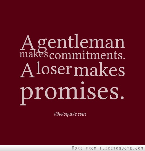 A gentleman makes commitments. A loser makes promises.