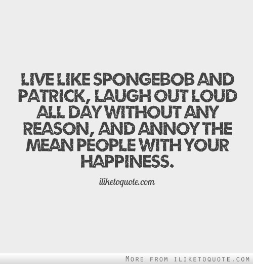 Live like Spongebob and Patrick, laugh out loud all day without any reason, and annoy the mean people with your happiness.
