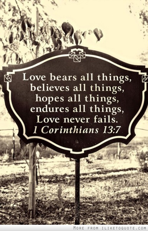 Love bears all things, believes all things, hopes all things, endures all things. Love never fails.