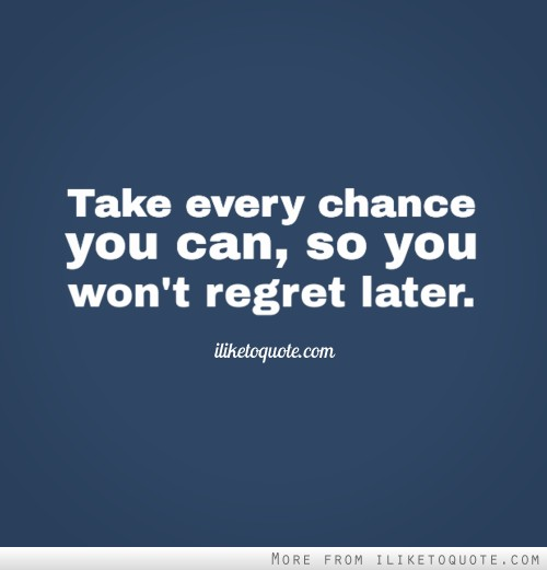 Take every chance you can, so you won't regret later.