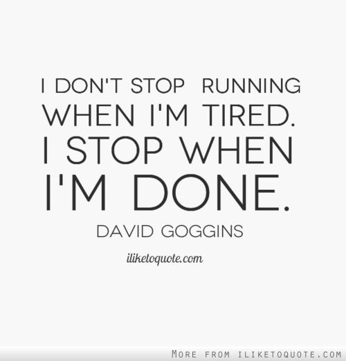 I don't stop running when I'm tired. I stop when I'm done.