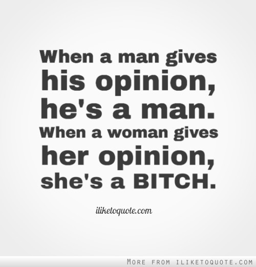 When a man gives his opinion, he's a man. When a woman gives her opinion, she's a bitch.