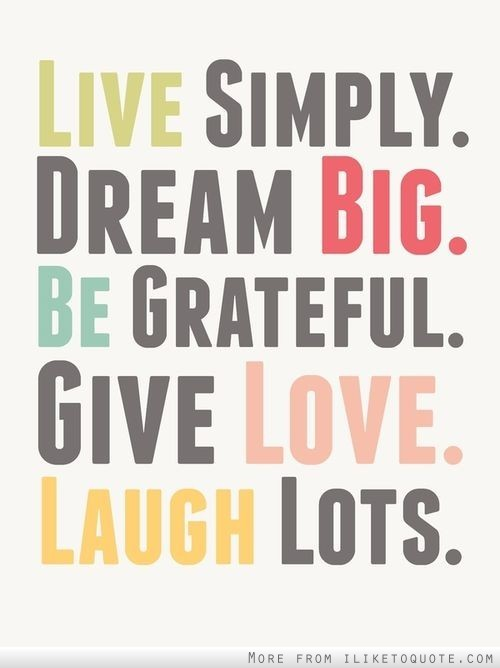 Live simply. Dream big. Be grateful. Give love. Laugh lots.