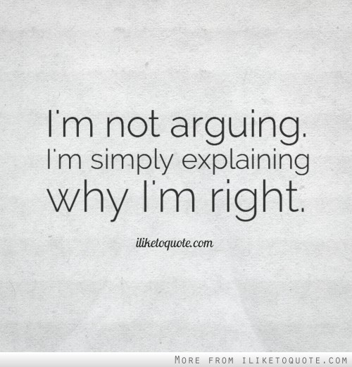 I'm not arguing. I'm simply explaining why I'm right.