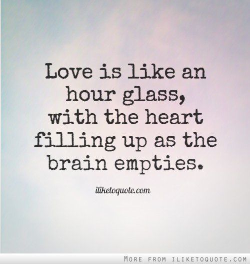 Love is like an hour glass, with the heart filling up as the brain empties.