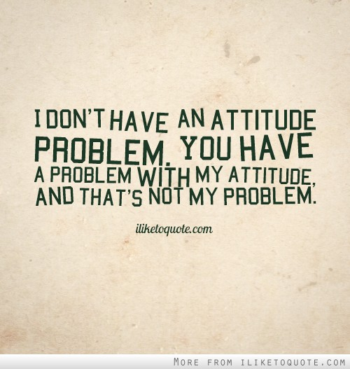 I don't have an attitude problem. You have a problem with my attitude, and that's not my problem.