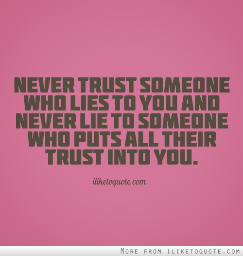 Never trust someone who lies to you and never lie to someone who puts all their trust into you.