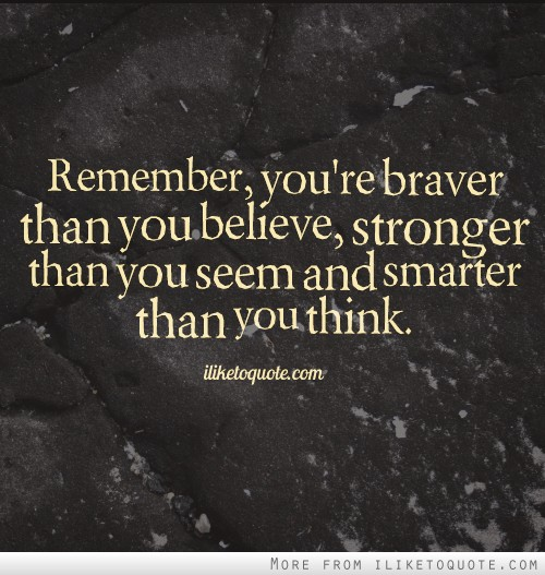Remember, you're braver than you believe, stronger than you seem and smarter than you think.