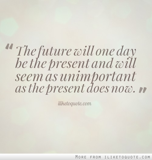 The future will one day be the present and will seem as unimportant as the present does now.