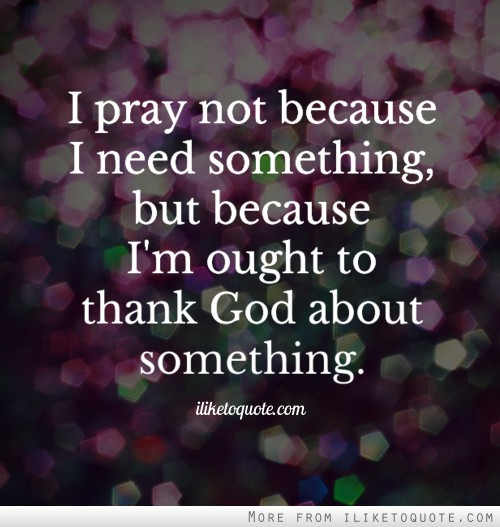 I pray not because I need something, but because I'm ought to thank God about something.