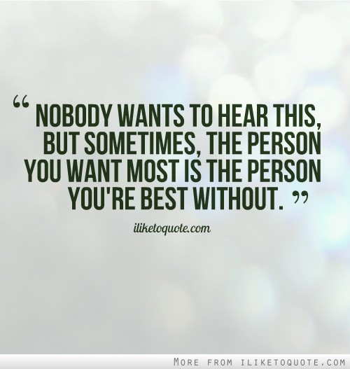 Nobody wants to hear this, but sometimes, the person you want most is the person you're best without.