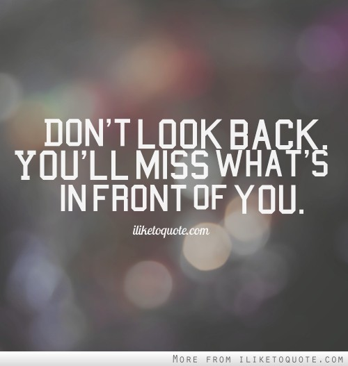 don t look back you ll miss what s in front of you