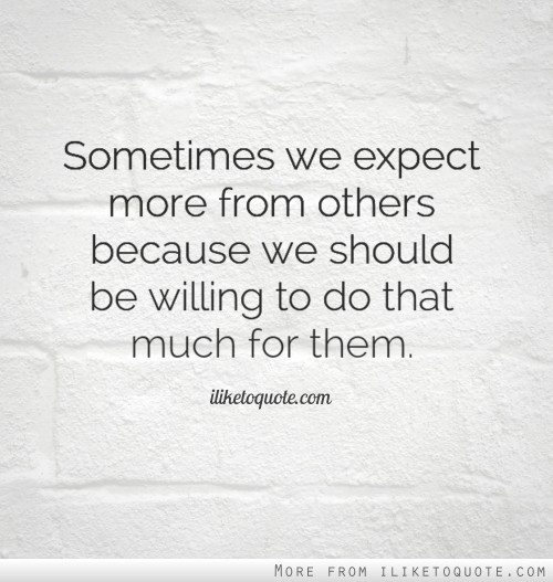 Sometimes we expect more from others because we should be willing to do that much for them.