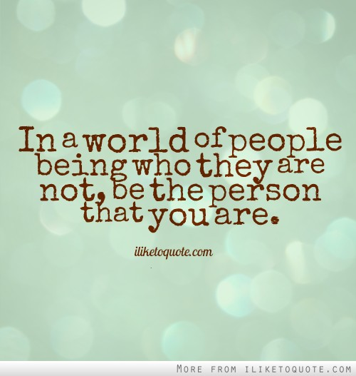 In a world of people being who they are not, be the person that you are.