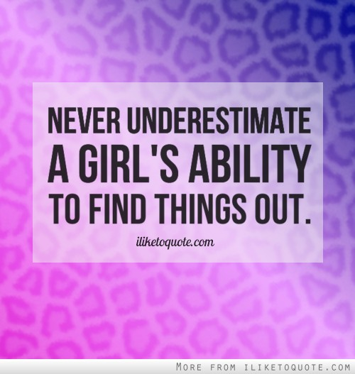 Never underestimate a girl\'s ability to find things out.