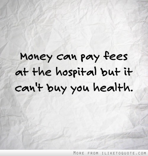 Money can pay fees at the hospital but it can't buy you health.