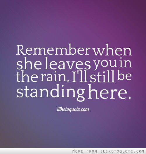 Love Quotes About Time Standing Still: Remember When She Leaves You In The Rain, I'll Still Be