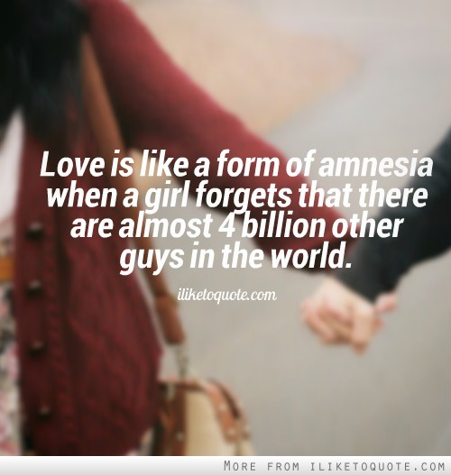 Love is like a form of amnesia when a girl forgets that there are ... Quotes About Hope And Love