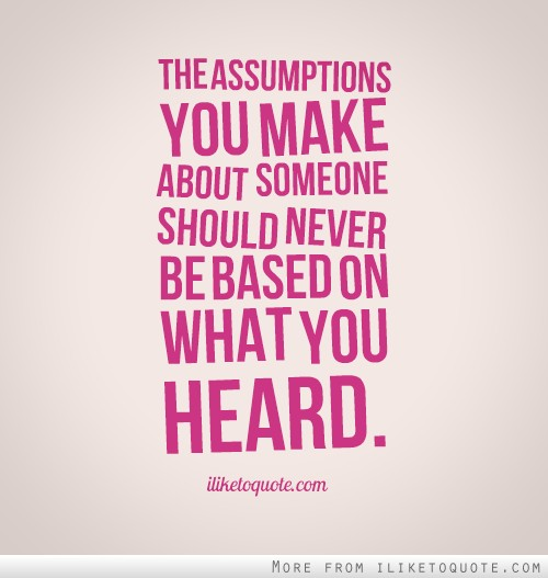 The assumptions you make about someone should never be based on what you heard.