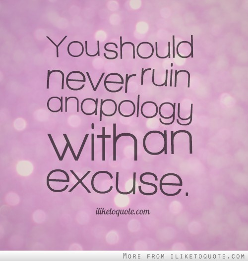 You should never ruin an apology with an excuse.