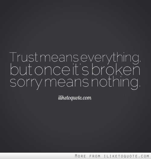 Trust means everything, but once it's broken sorry means nothing.