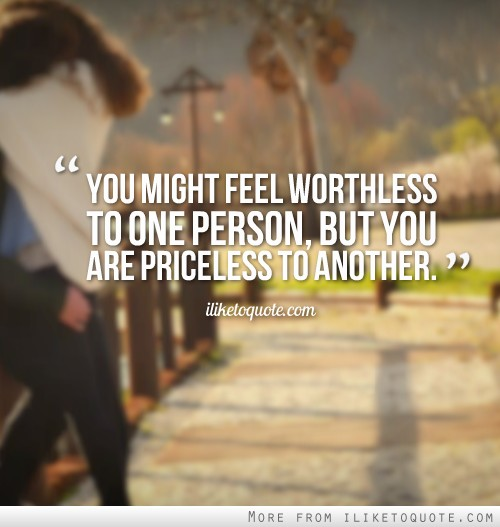 You might feel worthless to one person, but you are priceless to another.