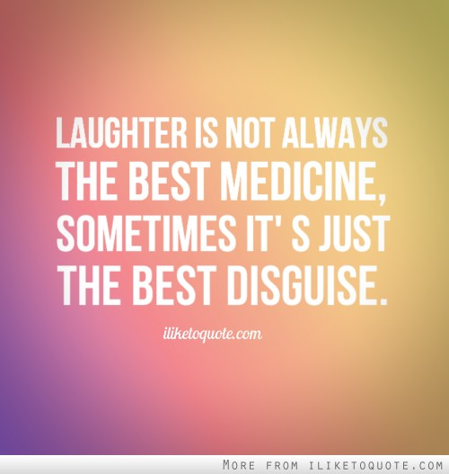 Laughter is not always the best medicine, sometimes it's just the best disguise.
