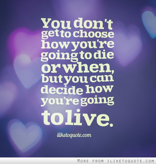 You don't get to choose how you're going to die or when, but you can decide how you're going to live.