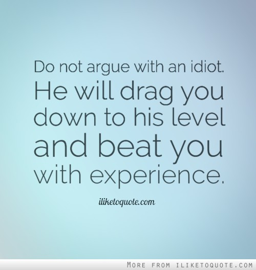 Do not argue with an idiot. He will drag you down to his level and beat you with experience.