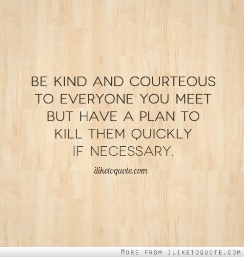 Be kind and courteous to everyone you meet but have a plan to kill them quickly if necessary.