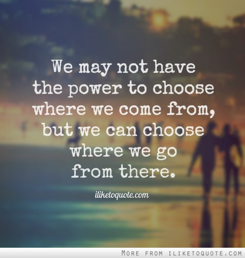 We may not have the power to choose where we come from, but we can choose where we go from there.