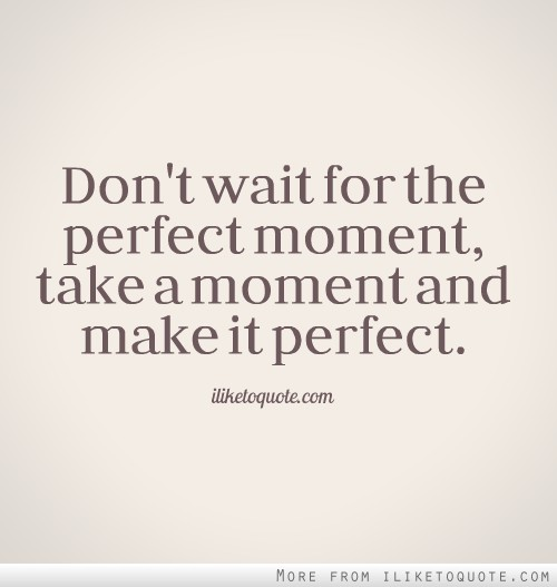 Don't wait for the perfect moment, take a moment and make it perfect.