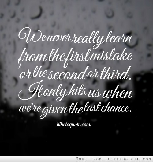 We never really learn from the first mistake or the second or third. It only hits us when we're given the last chance.