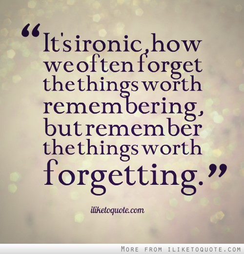 It's ironic, how we often forget the things worth remembering, but remember the things worth forgetting.