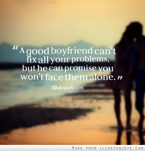 A good boyfriend can't fix all your problems, but he can promise you won't face them alone.