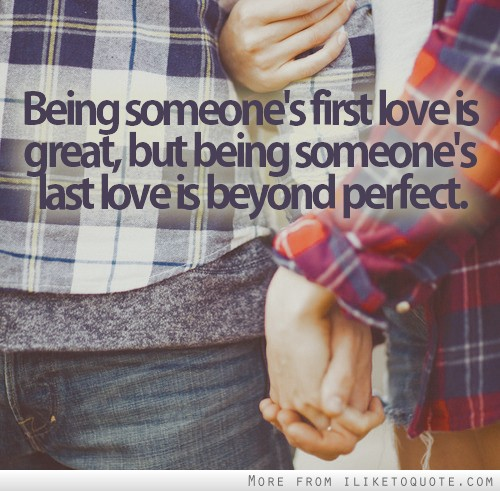Being someone's first love is great, but being someone's last love is beyond perfect.