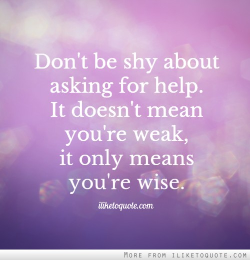 Don't be shy about asking for help. It doesn't mean you're weak, it only means you're wise.