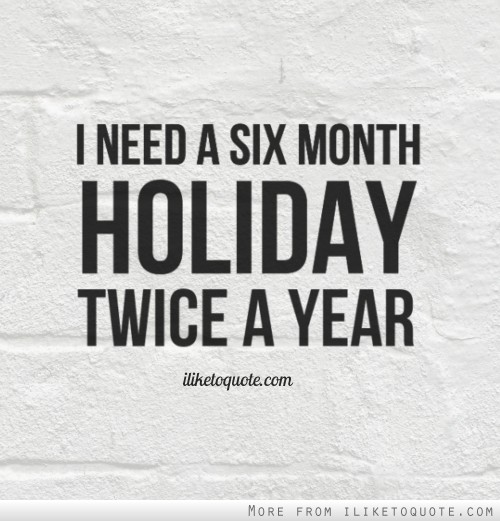 i need a six month holiday twice a year