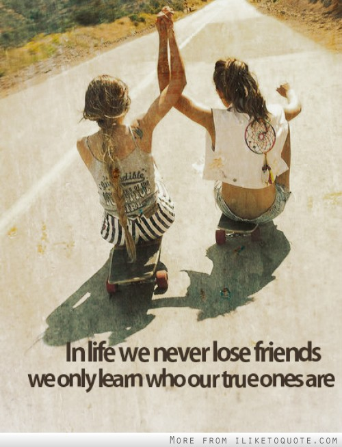 In life we never lose friends, we only who our true ones are.