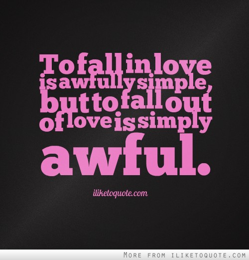 To fall in love is awfully simple, but to fall out of love is simply awful.
