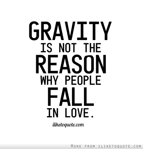 Gravity is not the reason why people fall in love.