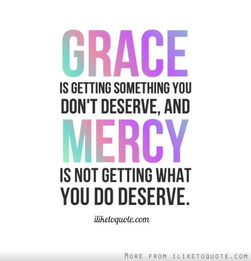 Grace is getting something you dont deserve, and mercy is not getting what you do deserve.