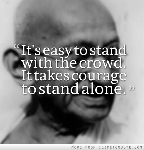 It's easy to stand with the crowd. It takes courage to stand alone.
