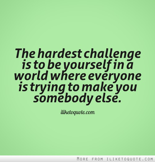 The hardest challenge is to be yourself in a world where everyone is trying to make you somebody else.