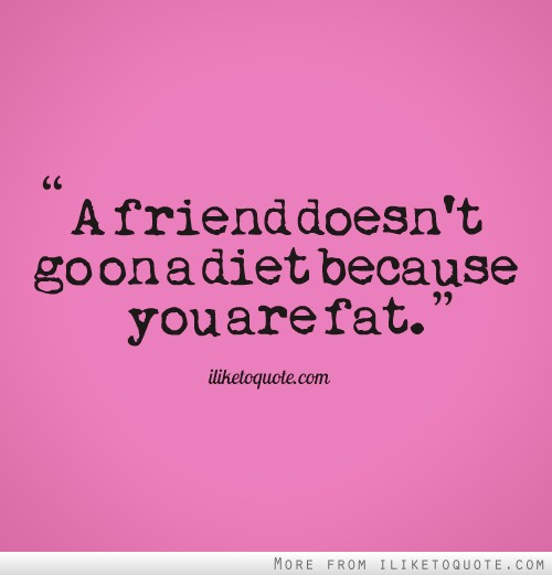 A friend doesn't go on a diet because you are fat.