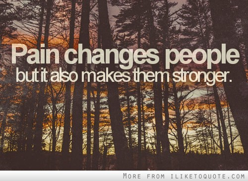 Pain changes people, but it also makes them stronger.